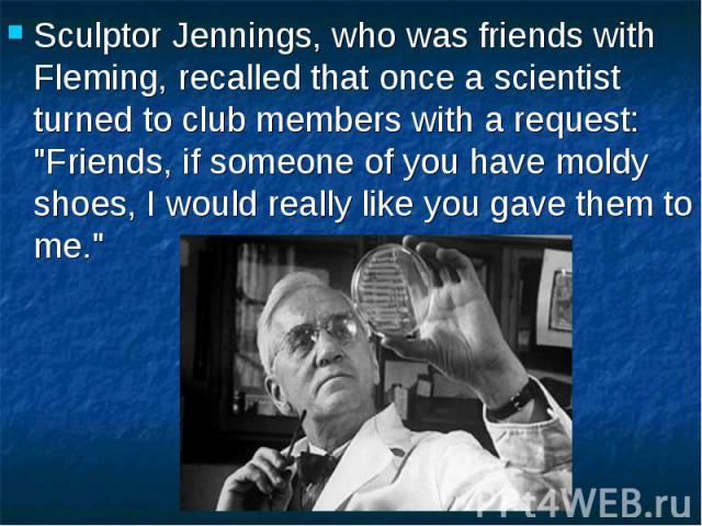 """Sculptor Jennings, who was friends with Fleming, recalled that once a scientist turned to club members with a request: """"Friends, if someone of you have moldy shoes, I would really like you gave them to me."""" Sculptor Jennings, who was frien…"""