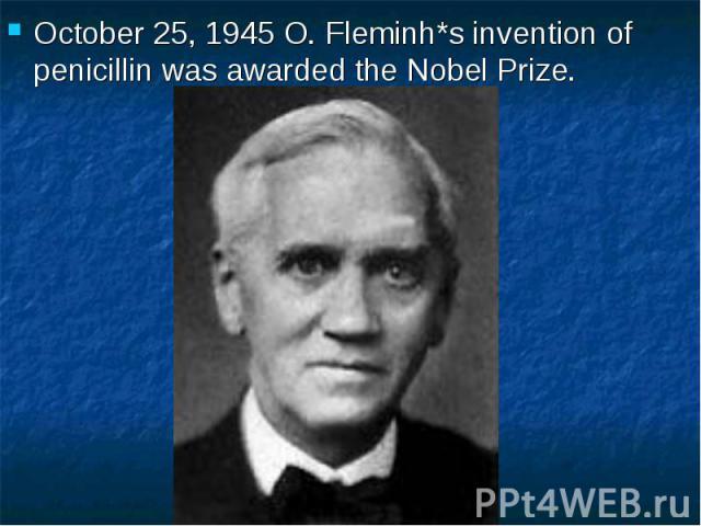 October 25, 1945 O. Fleminh*s invention of penicillin was awarded the Nobel Prize. October 25, 1945 O. Fleminh*s invention of penicillin was awarded the Nobel Prize.