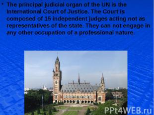 The principal judicial organ of the UN is the International Court of Justice. Th