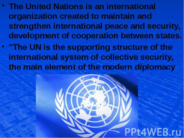 The United Nations is an international organization created to maintain and strengthen international peace and security, development of cooperation between states. The United Nations is an international organization created to maintain and strengthe…
