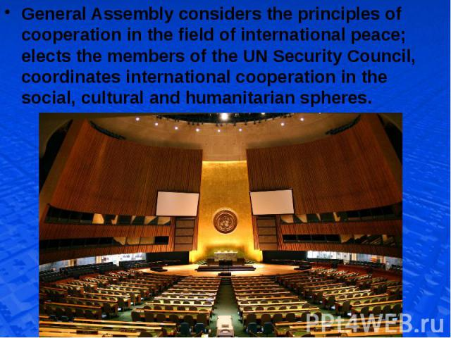 General Assembly considers the principles of cooperation in the field of international peace; elects the members of the UN Security Council, coordinates international cooperation in the social, cultural and humanitarian spheres. General Assembly con…