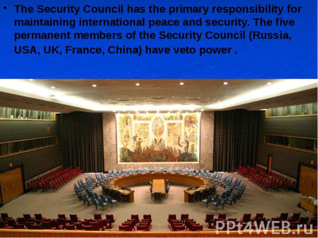 The Security Council has the primary responsibility for maintaining international peace and security. The five permanent members of the Security Council (Russia, USA, UK, France, China) have veto power . The Security Council has the primary responsi…