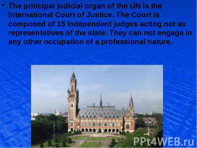 The principal judicial organ of the UN is the International Court of Justice. The Court is composed of 15 independent judges acting not as representatives of the state. They can not engage in any other occupation of a professional nature. The princi…