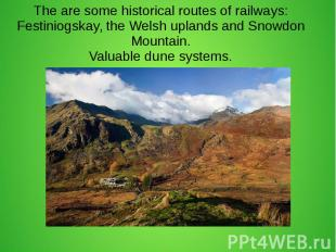 The are some historical routes of railways: Festiniogskay, the Welsh uplands and