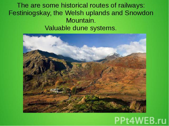The are some historical routes of railways: Festiniogskay, the Welsh uplands and Snowdon Mountain. Valuable dune systems.