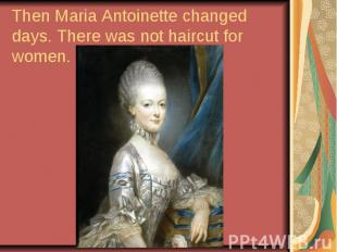 Then Maria Antoinette changed days. There was not haircut for women.