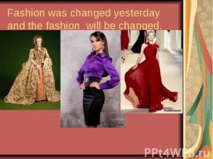 Fashion was changed yesterday and the fashion will be changed.