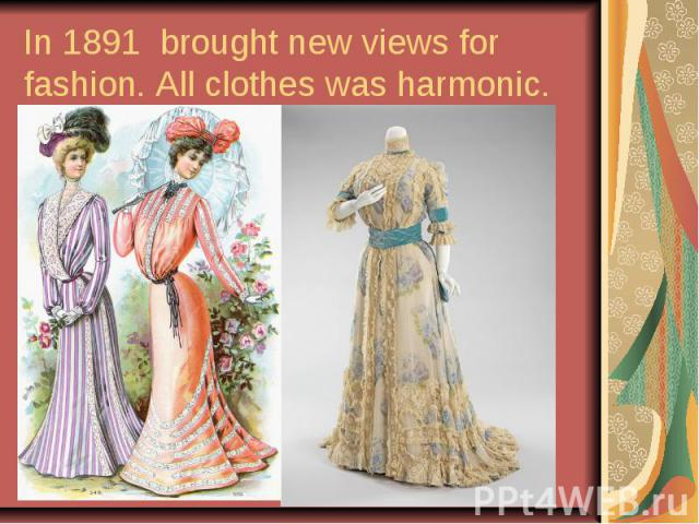 In 1891 brought new views for fashion. All clothes was harmonic.