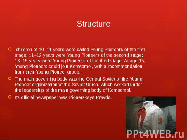 Structure children of 10–11 years were called Young Pioneers of the first stage; 11–12 years were Young Pioneers of the second stage; 13–15 years were Young Pioneers of the third stage. At age 15, Young Pioneers could join Komsomol, with a recommend…