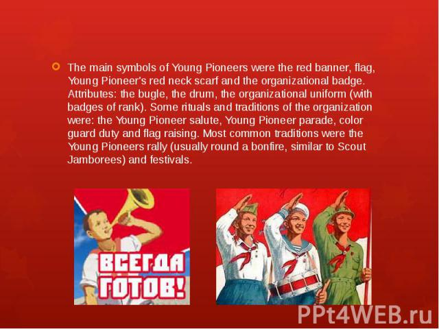 The main symbols of Young Pioneers were the red banner, flag, Young Pioneer's red neck scarf and the organizational badge. Attributes: the bugle, the drum, the organizational uniform (with badges of rank). Some rituals and traditions of the organiza…
