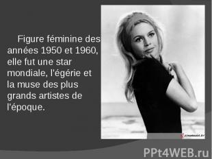 Figure féminine des années 1950 et 1960, elle fut une star mondiale, l'égérie et