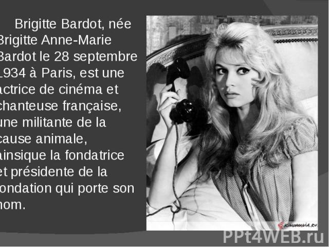Brigitte Bardot, née Brigitte Anne-Marie Bardot le 28 septembre 1934 à Paris, est une actrice de cinéma et chanteuse française, une militante de la cause animale, ainsique la fondatrice et présidente de la fondation qui porte son nom. Brigitte Bardo…