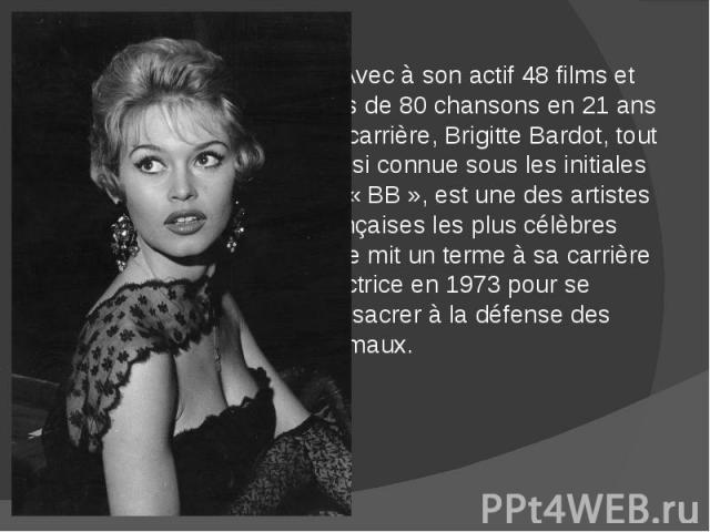 Avec à son actif 48 films et plus de 80 chansons en 21 ans de carrière, Brigitte Bardot, tout aussi connue sous les initiales de « BB », est une des artistes françaises les plus célèbres .Elle mit un terme à sa carrière d'actrice en 1973 pour se con…