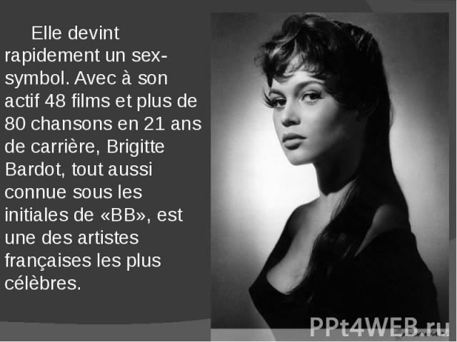 Elle devint rapidement un sex-symbol. Avec à son actif 48 films et plus de 80 chansons en 21 ans de carrière, Brigitte Bardot, tout aussi connue sous les initiales de «BB», est une des artistes françaises les plus célèbres. Elle devint rapidement un…