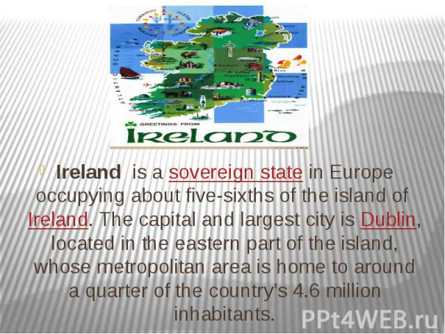 Ireland is asovereign statein Europe occupying about five-sixths of the island ofIreland. The capital and largest city isDublin, located in the eastern part of the island, whose metropolitan area is home to around a qua…