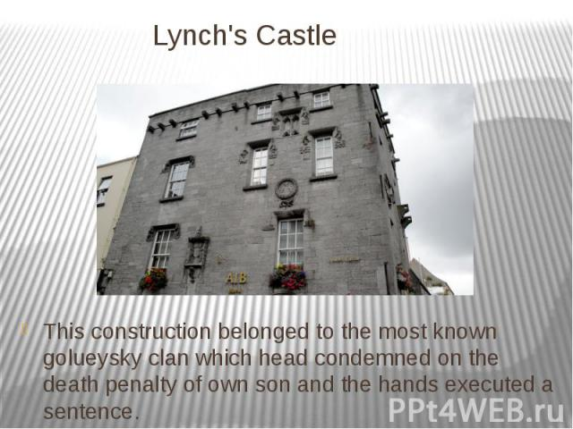 Lynch's Castle This construction belonged to the most known golueysky clan which head condemned on the death penalty of own son and the hands executed a sentence.
