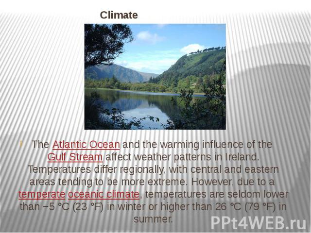 Climate TheAtlantic Oceanand the warming influence of theGulf Streamaffect weather patterns in Ireland. Temperatures differ regionally, with central and eastern areas tending to be more extreme. However, due to atempera…
