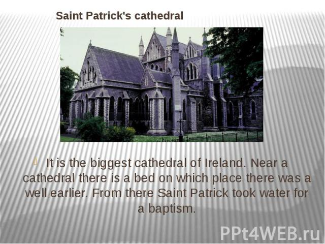 Saint Patrick's cathedral It is the biggest cathedral of Ireland. Near a cathedral there is a bed on which place there was a well earlier. From there Saint Patrick took water for a baptism.