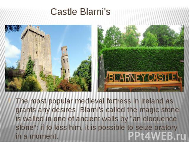"""Castle Blarni's The most popular medieval fortress in Ireland as grants any desires. Blarni's called the magic stone is walled in one of ancient walls by """"an eloquence stone"""": if to kiss him, it is possible to seize oratory in a moment."""