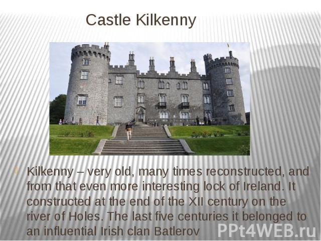 Castle Kilkenny Kilkenny – very old, many times reconstructed, and from that even more interesting lock of Ireland. It constructed at the end of the XII century on the river of Holes. The last five centuries it belonged to an influential Irish clan …