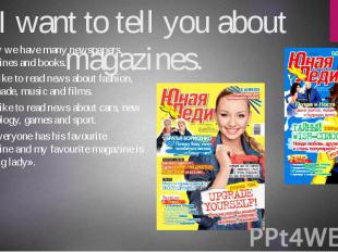I want to tell you about magazines. Today we have many newspapers, magazines and