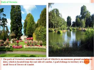 The park of Victoria is sometimes named Park of Viki.He is an enormous ground un