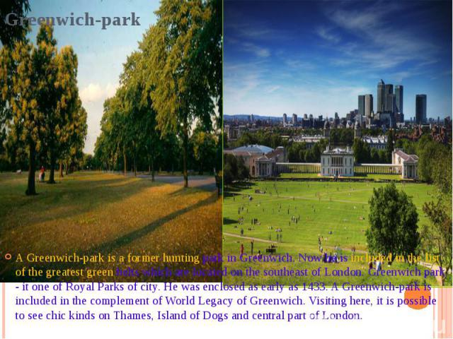 Greenwich-park A Greenwich-park is a former hunting park in Greenwich. Now he is included in the list of the greatest green belts which are located on the southeast of London. Greenwich park - it one of Royal Parks of city. He was enclosed as early …