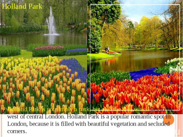 Holland Park Holland Park is not simply a park, but also the area which lies to the west of central London. Holland Park is a popular romantic spot in London, because it is filled with beautiful vegetation and secluded corners.