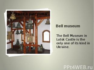 Bell museum The Bell Museum in Lutsk Castle is the only one of its kind in Ukrai