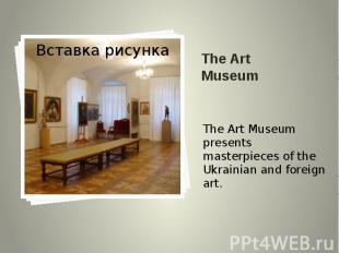 The Art Museum The Art Museum presents masterpieces of the Ukrainian and foreign