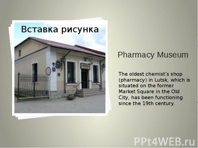 Pharmacy Museum The oldest chemist's shop (pharmacy) in Lutsk, which is situated on the former Market Square in the Old City, has been functioning since the 19th century.