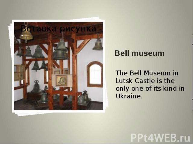 Bell museum The Bell Museum in Lutsk Castle is the only one of its kind in Ukraine.