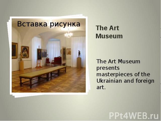 The Art Museum The Art Museum presents masterpieces of the Ukrainian and foreign art.