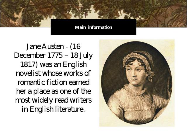 Main information Jane Austen - (16 December 1775 – 18 July 1817) was an English novelist whose works of romantic fiction earned her a place as one of the most widely read writers in English literature.
