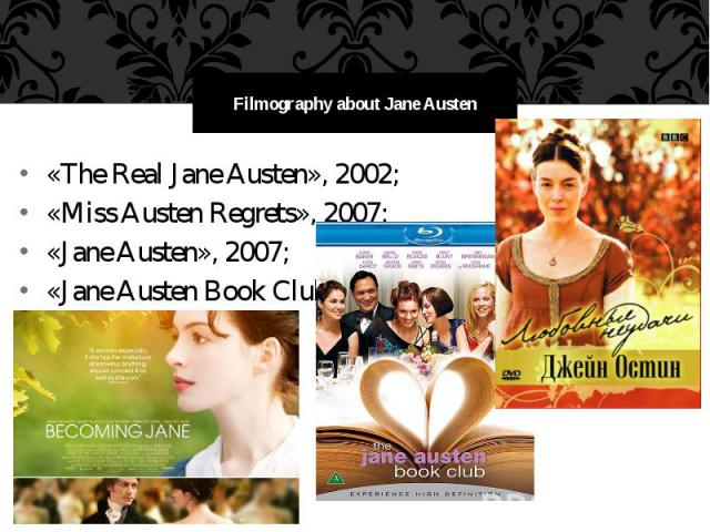 Filmography about Jane Austen «The Real Jane Austen», 2002; «Miss Austen Regrets», 2007; «Jane Austen», 2007; «Jane Austen Book Club», 2007.