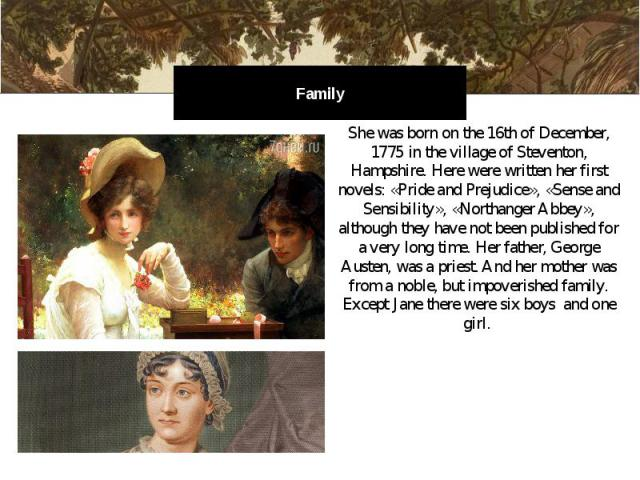 Family She was born on the 16th of December, 1775 in the village of Steventon, Hampshire. Here were written her first novels: «Pride and Prejudice», «Sense and Sensibility», «Northanger Abbey», although they have not been published for a very long t…