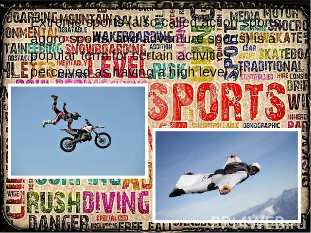 Extreme sports (also called action sports, aggro sports, and adventure sports) is a popular term for certain activities perceived as having a high level of inherent danger. Extreme sports (also called action sports, aggro sports, and adventure sport…