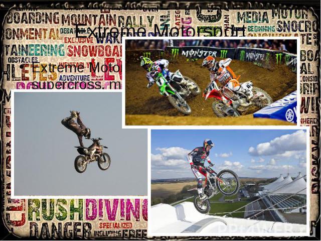 Extreme Motorsport Extreme Motorsport: includes activities like supercross, motocross, freestyle motocross.