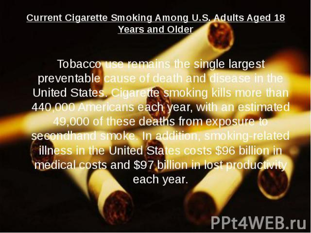 Current Cigarette Smoking Among U.S. Adults Aged 18 Years and Older Tobacco use remains the single largest preventable cause of death and disease in the United States. Cigarette smoking kills more than 440,000 Americans each year, with an estimated …