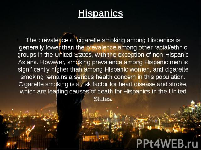 Hispanics The prevalence of cigarette smoking among Hispanics is generally lower than the prevalence among other racial/ethnic groups in the United States, with the exception of non-Hispanic Asians. However, smoking prevalence among Hispanic men is …