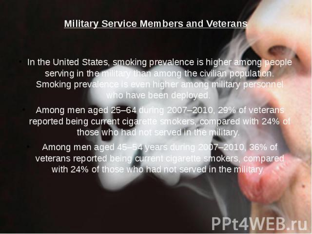 Military Service Members and Veterans In the United States, smoking prevalence is higher among people serving in the military than among the civilian population. Smoking prevalence is even higher among military personnel who have been deployed. Amon…