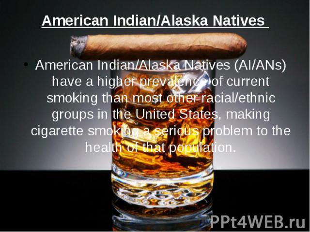 American Indian/Alaska Natives American Indian/Alaska Natives (AI/ANs) have a higher prevalence of current smoking than most other racial/ethnic groups in the United States, making cigarette smoking a serious problem to the health of that population.