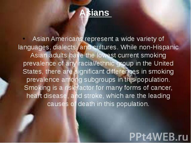 Asians Asian Americans represent a wide variety of languages, dialects, and cultures. While non-Hispanic Asian adults have the lowest current smoking prevalence of any racial/ethnic group in the United States, there are significant differences in sm…
