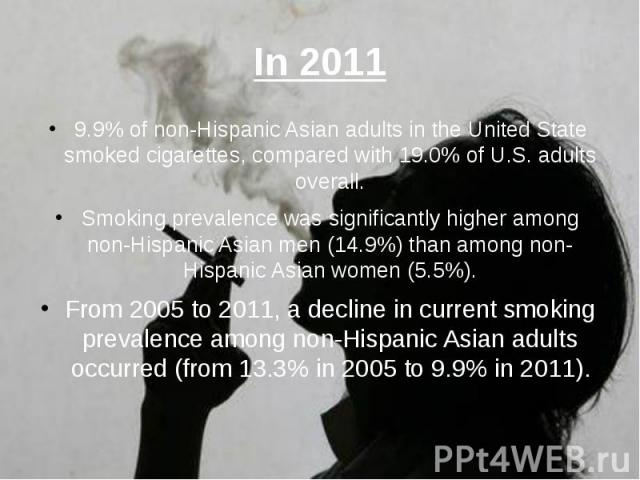In 2011 9.9% of non-Hispanic Asian adults in the United State smoked cigarettes, compared with 19.0% of U.S. adults overall. Smoking prevalence was significantly higher among non-Hispanic Asian men (14.9%) than among non-Hispanic Asian women (5.5%).…