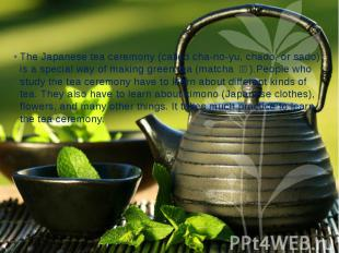 The Japanese tea ceremony (called cha-no-yu, chado, or sado) is a special way of