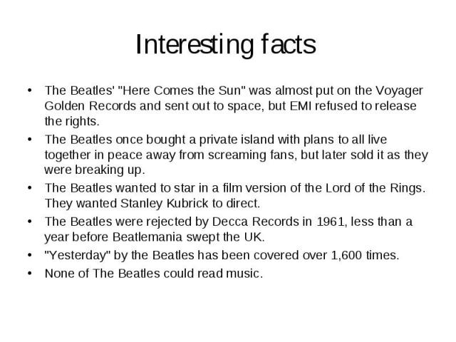 """Interesting facts The Beatles' """"Here Comes the Sun"""" was almost put on the Voyager Golden Records and sent out to space, but EMI refused to release the rights. The Beatles once bought a private island with plans to all live together in peac…"""