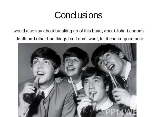 Conclusions I would also say about breaking up of this band, about John Lennon's death and other bad things but I don't want, let it end on good note.