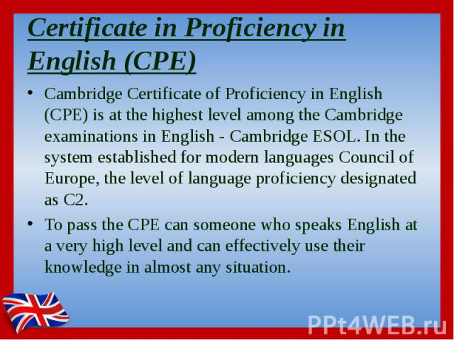 Certificate in Proficiency in English (CPE) Cambridge Certificate of Proficiency in English (CPE) is at the highest level among the Cambridge examinations in English - Cambridge ESOL. In the system established for modern languages Council of Europe,…