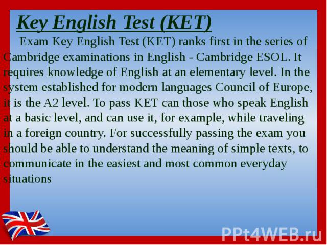 Key English Test (KET) Exam Key English Test (KET) ranks first in the series of Cambridge examinations in English - Cambridge ESOL. It requires knowledge of English at an elementary level. In the system established for modern languages Council of Eu…
