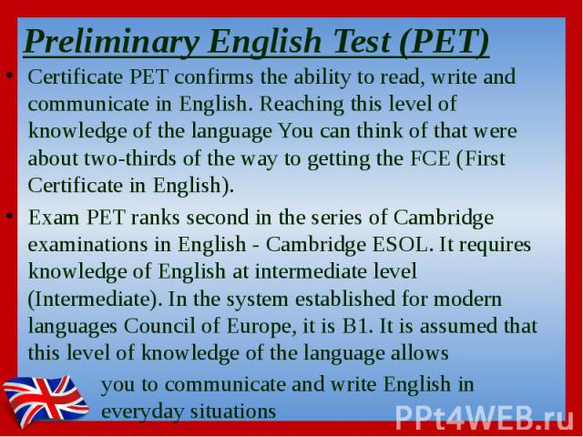 Preliminary English Test (PET)  Certificate PET confirms the ability to read, write and communicate in English. Reaching this level of knowledge of the language You can think of that were about two-thirds of the way to getting the FCE (First Ce…